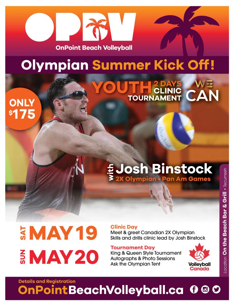 OPBV Olympian Summer Kick Off! Only $175 for 2 youth days (1 clinic, 1 tournament) with 2x Olympian, Josh Binstock. Saturday, May 19 - Clinic Day. Meet & greet Canadian 2x Olympian; Skills and drills clinic lead by Josh Binstock. Sunday, May 20 - Tournament Day. King & Queen Style Tournament; Autographs & Photo Sessions; Ask the Olympian Tent. Location: On the Beach Bar & Grill, Tecumseh.